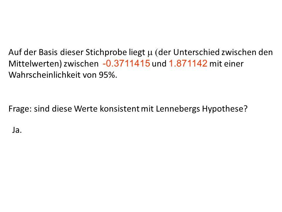 Auf der Basis dieser Stichprobe liegt m (der Unterschied zwischen den Mittelwerten) zwischen -0.3711415 und 1.871142 mit einer Wahrscheinlichkeit von 95%.