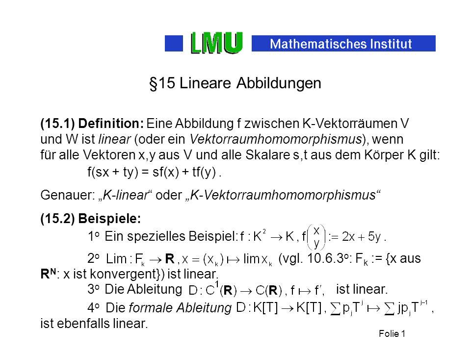 §15 Lineare Abbildungen (15.1) Definition: Eine Abbildung f zwischen K-Vektorräumen V und W ist linear (oder ein Vektorraumhomomorphismus), wenn.