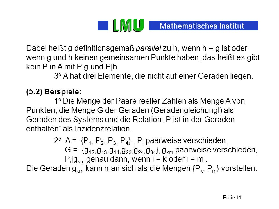 Dabei heißt g definitionsgemäß parallel zu h, wenn h = g ist oder wenn g und h keinen gemeinsamen Punkte haben, das heißt es gibt kein P in A mit P|g und P|h.
