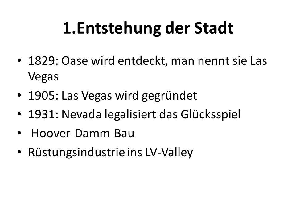 1.Entstehung der Stadt 1829: Oase wird entdeckt, man nennt sie Las Vegas. 1905: Las Vegas wird gegründet.