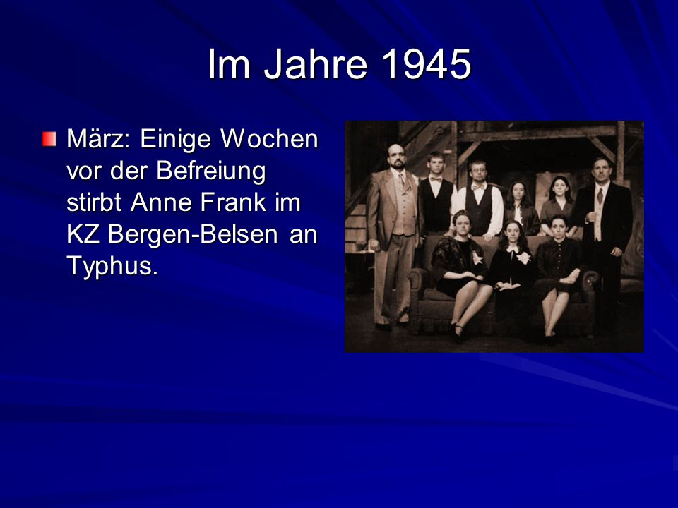 Im Jahre 1945 März: Einige Wochen vor der Befreiung stirbt Anne Frank im KZ Bergen-Belsen an Typhus.