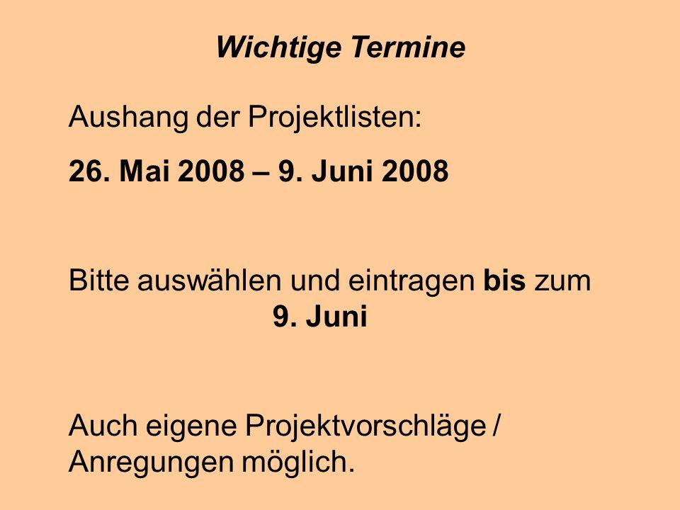 Wichtige Termine Aushang der Projektlisten: 26. Mai 2008 – 9. Juni 2008. Bitte auswählen und eintragen bis zum 9. Juni.