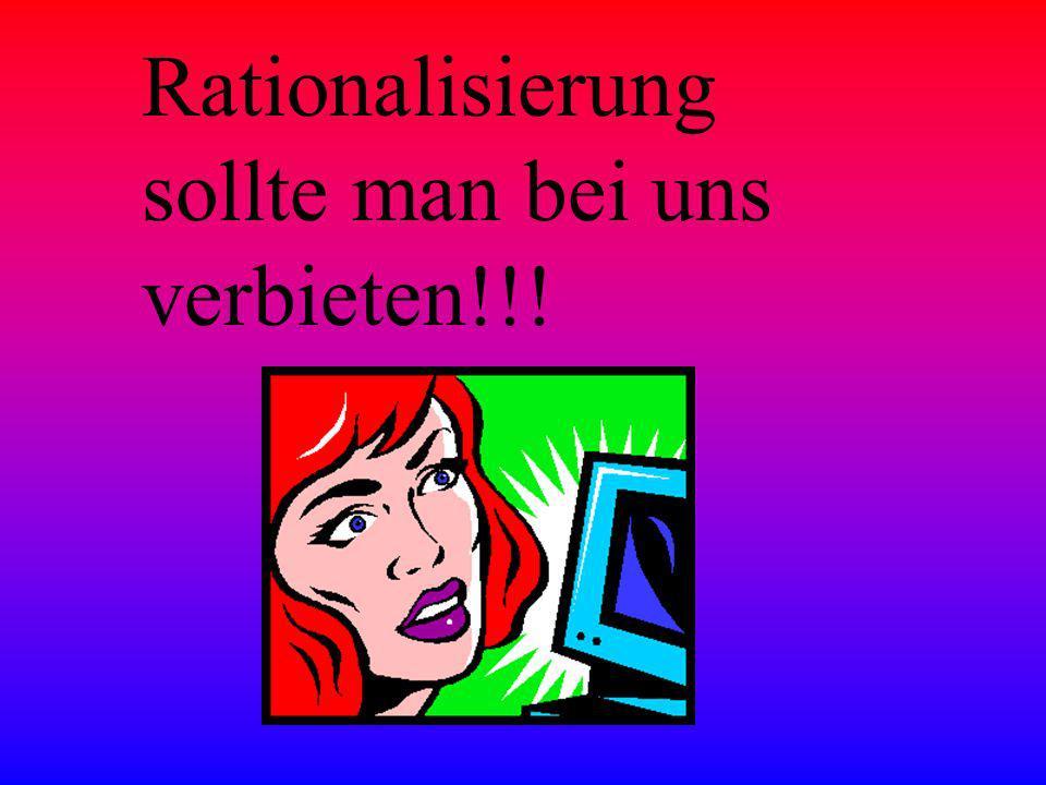 Rationalisierung sollte man bei uns verbieten!!!