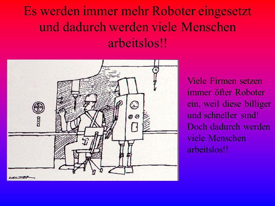 Es werden immer mehr Roboter eingesetzt und dadurch werden viele Menschen arbeitslos!!