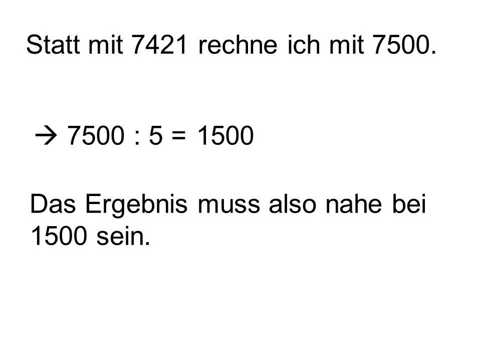 Statt mit 7421 rechne ich mit 7500.