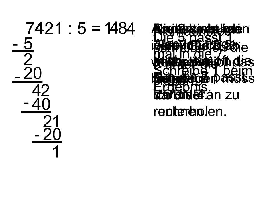7421 : 5 =4. 1. 4. 8. 4. Ab jetzt rechne ich einfach weiter wie bisher. Anders als bei der Multiplikation, fange ich VORNE an zu rechnen.