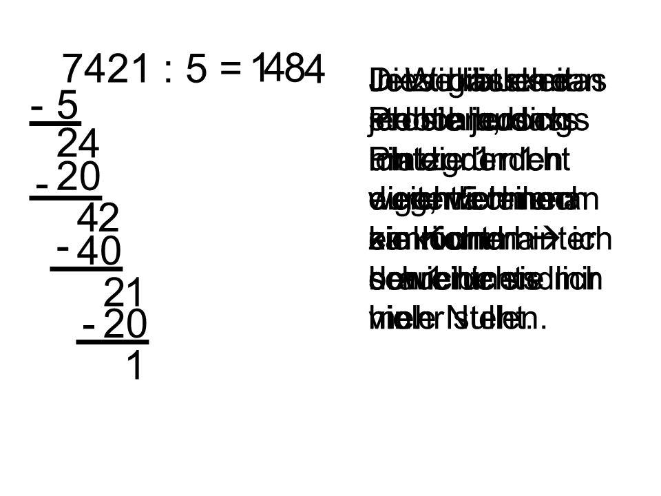 7421 : 5 = 1. 4. 8. 4. Jetzt gibt es das Problem, dass ich die 1 nicht durch 5 teilen kann und hinter der 1 nichts mehr steht.