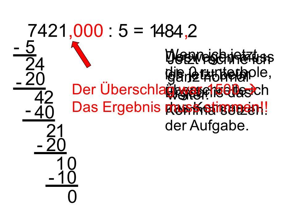 7421,000 : 5 = 1. 4. 8. , 2. - 5. Wenn ich jetzt die 0 runterhole, überschreite ich das Komma in der Aufgabe.
