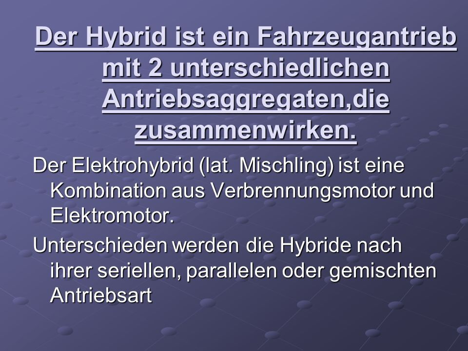 Der Hybrid ist ein Fahrzeugantrieb mit 2 unterschiedlichen Antriebsaggregaten,die zusammenwirken.