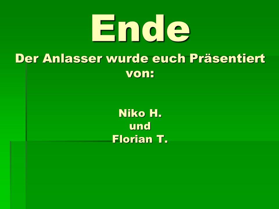 Ende Der Anlasser wurde euch Präsentiert von: Niko H. und Florian T.
