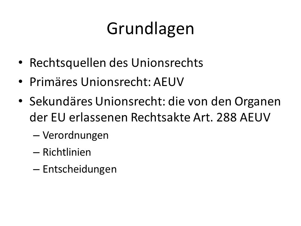 Grundlagen Rechtsquellen des Unionsrechts Primäres Unionsrecht: AEUV