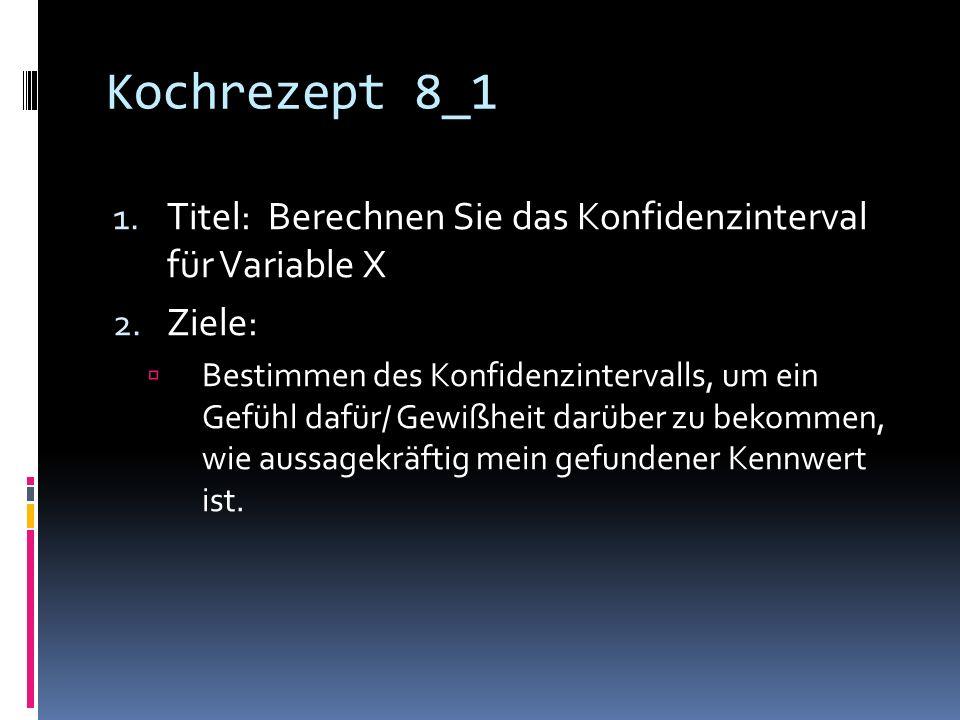 Kochrezept 8_1 Titel: Berechnen Sie das Konfidenzinterval für Variable X. Ziele: