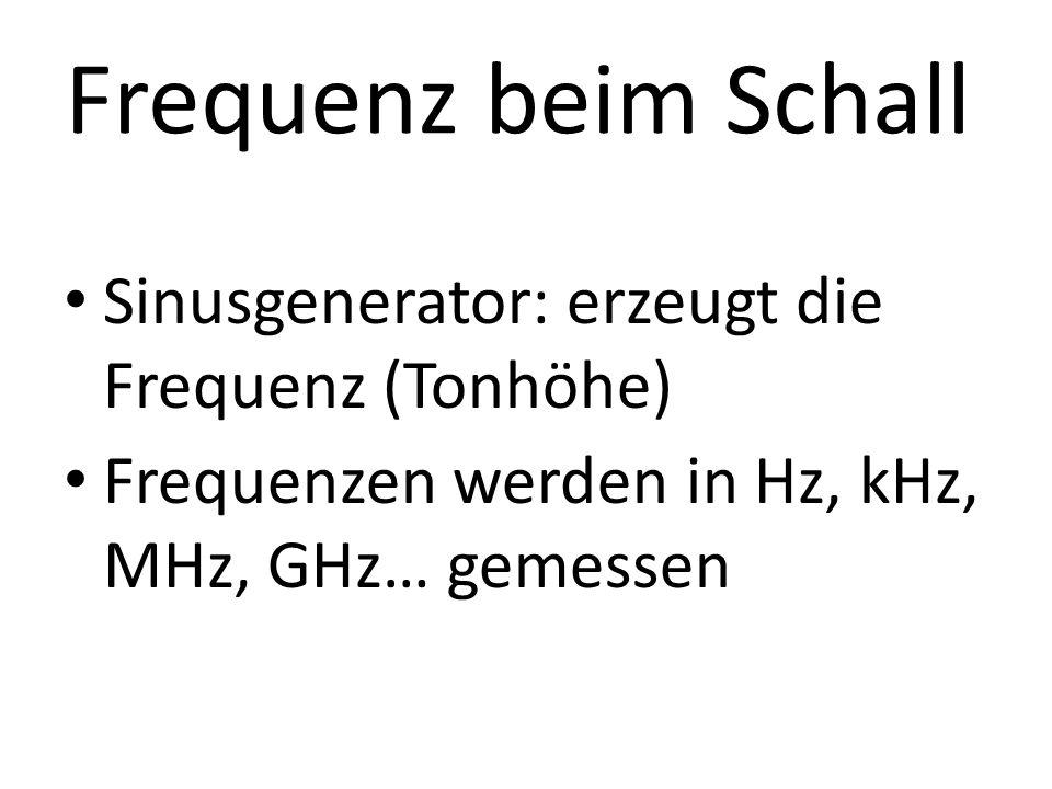 Frequenz beim Schall Sinusgenerator: erzeugt die Frequenz (Tonhöhe)