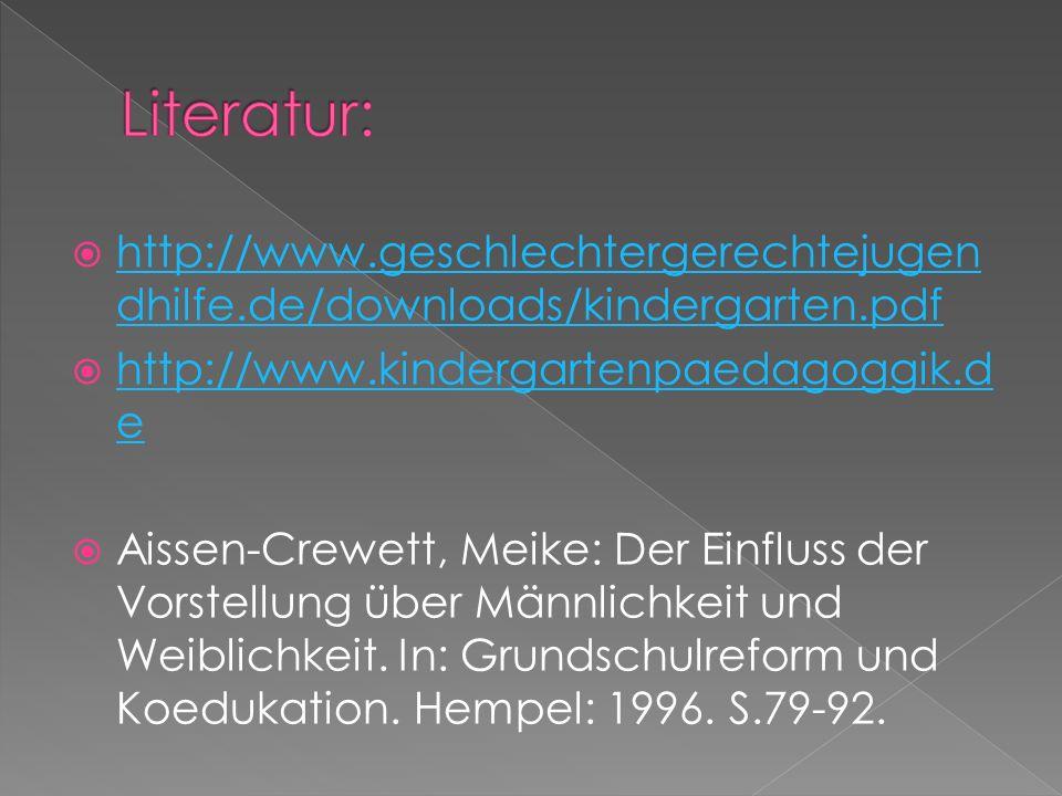 Literatur: http://www.geschlechtergerechtejugendhilfe.de/downloads/kindergarten.pdf. http://www.kindergartenpaedagoggik.de.