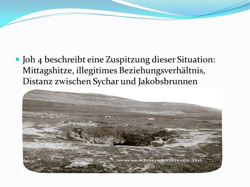 Joh 4 beschreibt eine Zuspitzung dieser Situation: Mittagshitze, illegitimes Beziehungsverhältnis, Distanz zwischen Sychar und Jakobsbrunnen