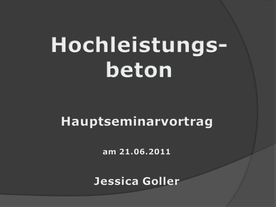 Hochleistungs- beton Hauptseminarvortrag am 21.06.2011 Jessica Goller