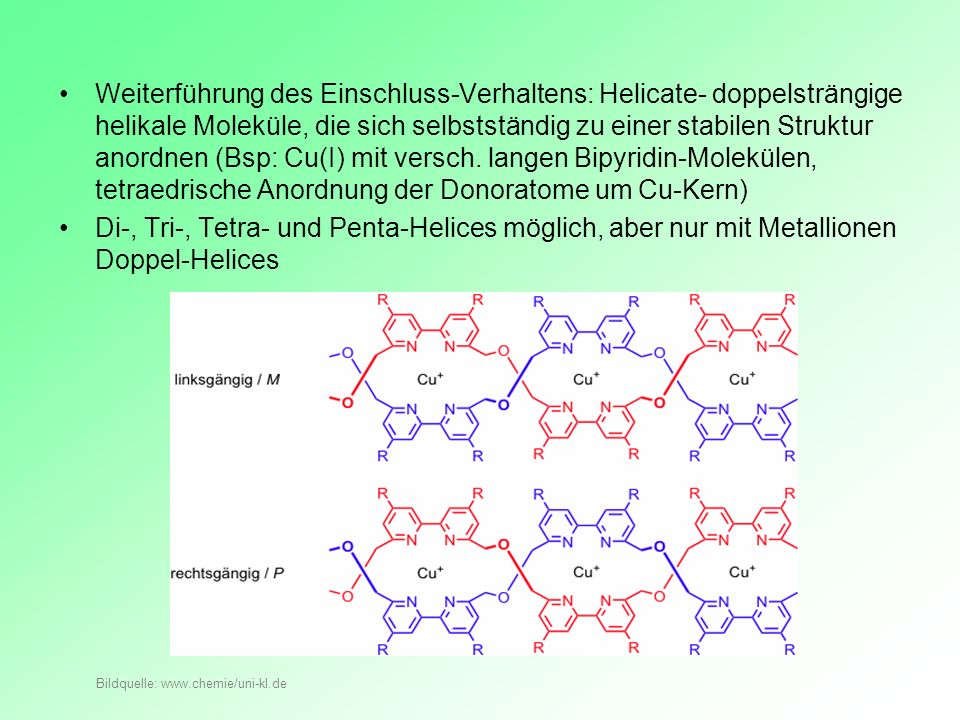 Weiterführung des Einschluss-Verhaltens: Helicate- doppelsträngige helikale Moleküle, die sich selbstständig zu einer stabilen Struktur anordnen (Bsp: Cu(I) mit versch. langen Bipyridin-Molekülen, tetraedrische Anordnung der Donoratome um Cu-Kern)