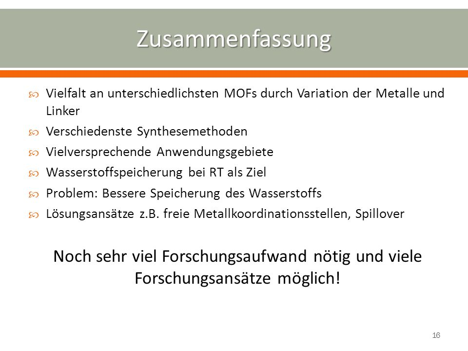 Zusammenfassung Vielfalt an unterschiedlichsten MOFs durch Variation der Metalle und Linker. Verschiedenste Synthesemethoden.
