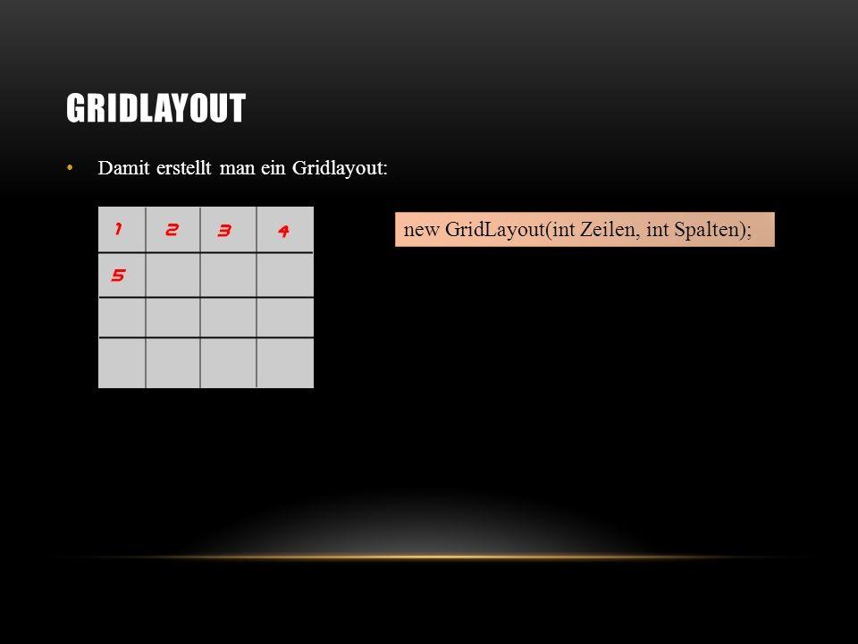 Gridlayout new GridLayout(int Zeilen, int Spalten);