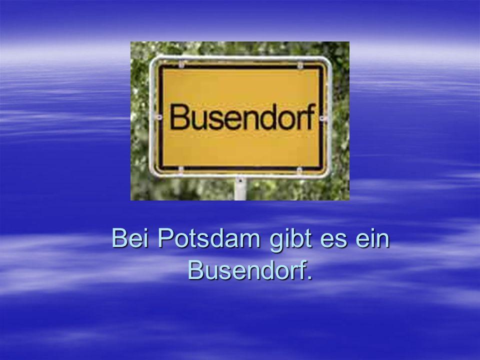 Bei Potsdam gibt es ein Busendorf.