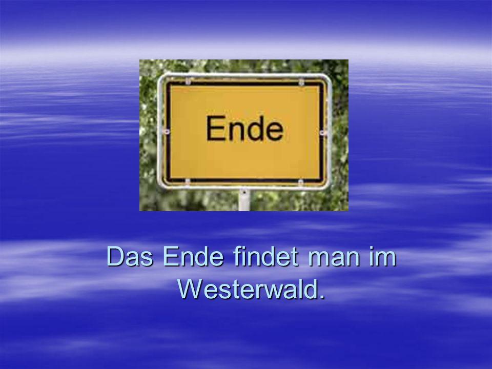 Das Ende findet man im Westerwald.