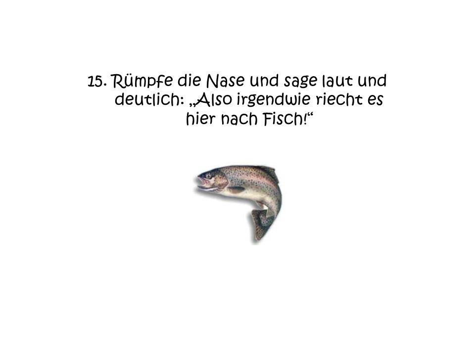 """15. Rümpfe die Nase und sage laut und deutlich: """"Also irgendwie riecht es hier nach Fisch!"""