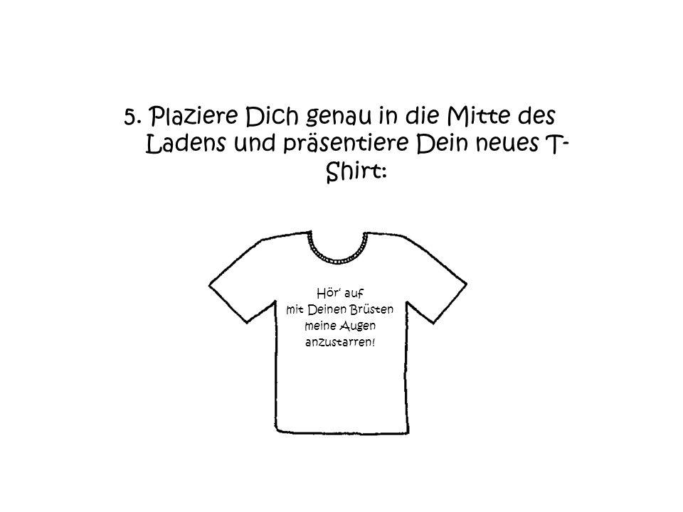 5. Plaziere Dich genau in die Mitte des Ladens und präsentiere Dein neues T-Shirt: