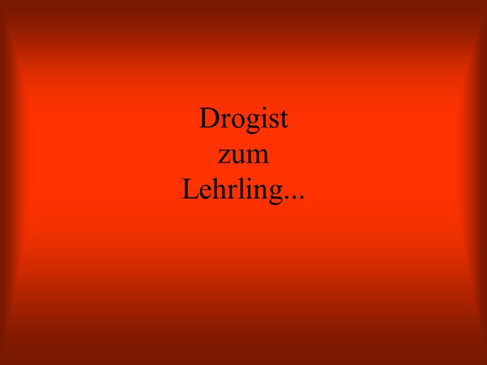 Drogist zum Lehrling...