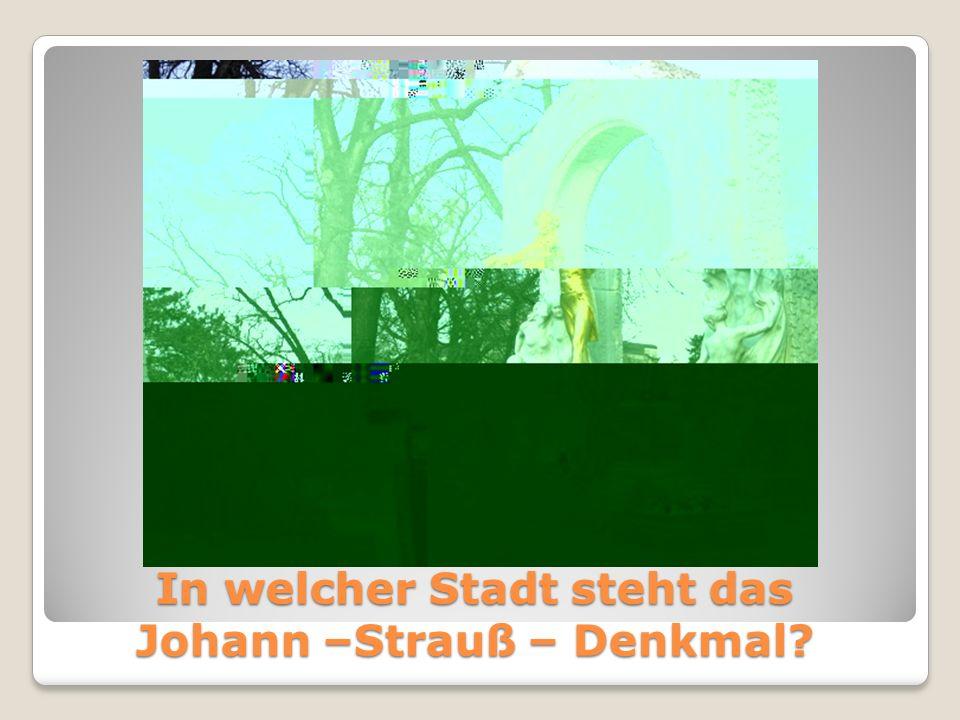 In welcher Stadt steht das Johann –Strauß – Denkmal