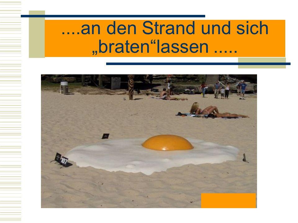 """....an den Strand und sich """"braten lassen ....."""