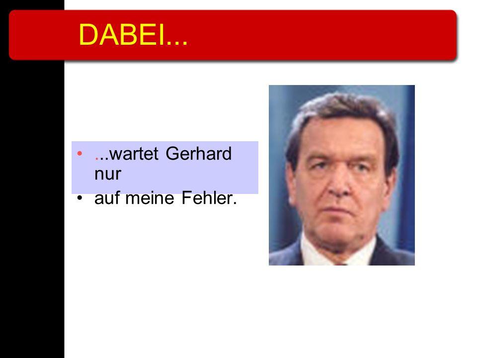 DABEI... ...wartet Gerhard nur auf meine Fehler.