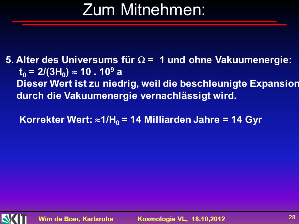 Zum Mitnehmen: 5. Alter des Universums für  = 1 und ohne Vakuumenergie: t0 = 2/(3H0)  10 . 109 a.