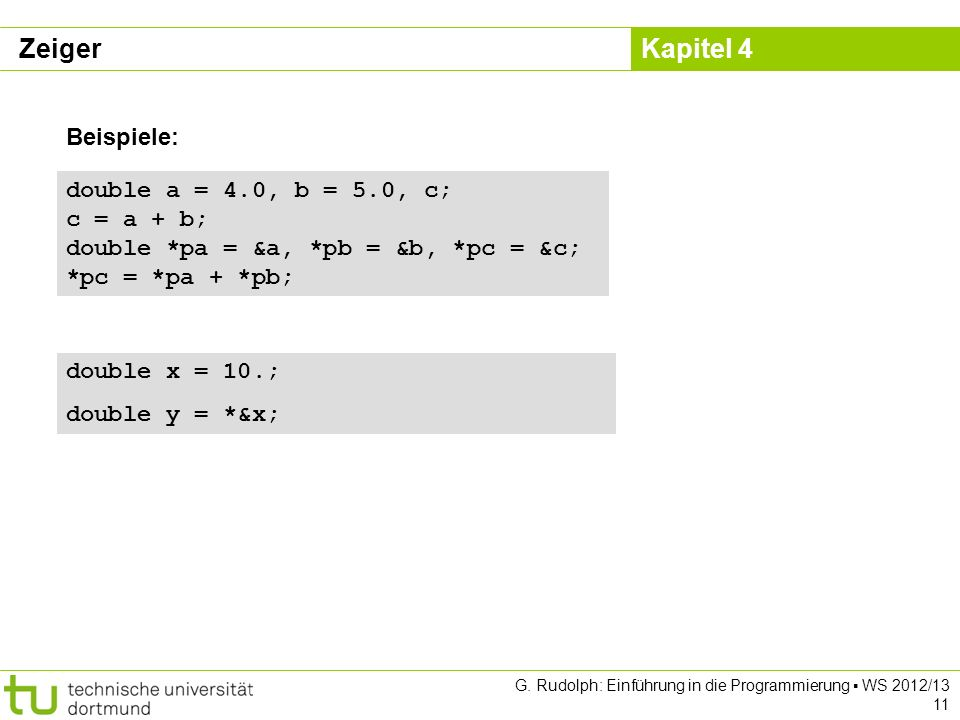 Zeiger Beispiele: double a = 4.0, b = 5.0, c; c = a + b; double *pa = &a, *pb = &b, *pc = &c; *pc = *pa + *pb;