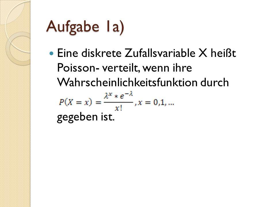 Aufgabe 1a) Eine diskrete Zufallsvariable X heißt Poisson- verteilt, wenn ihre Wahrscheinlichkeitsfunktion durch.
