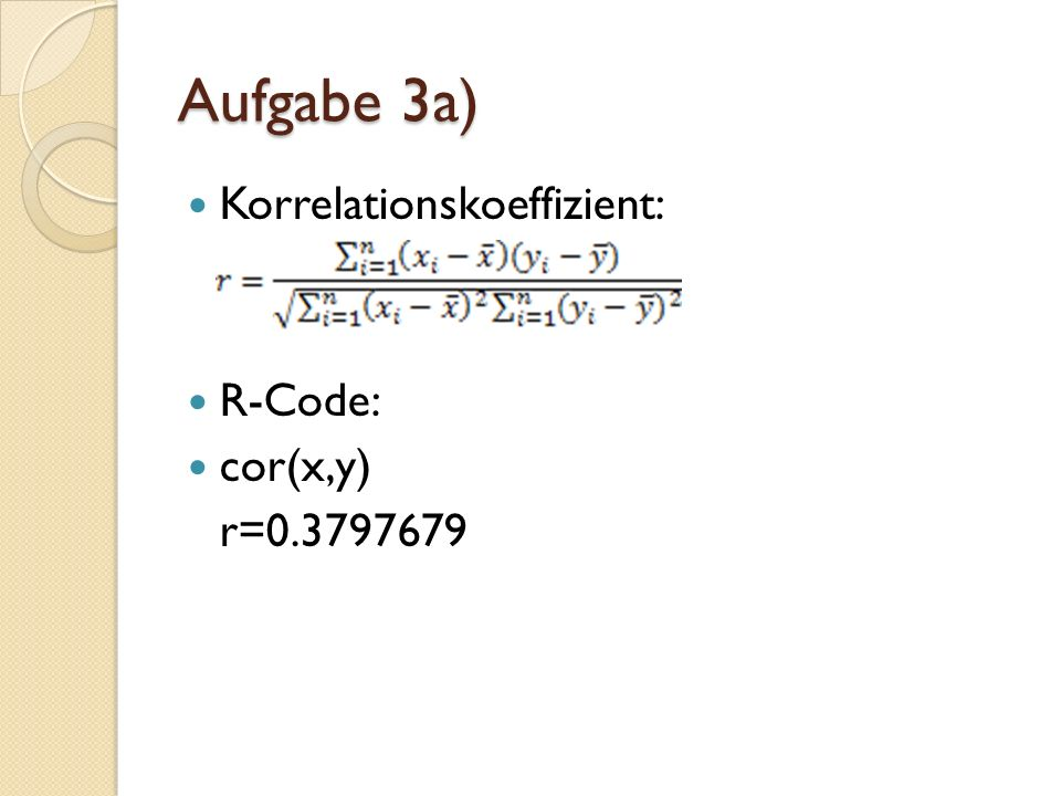 Aufgabe 3a) Korrelationskoeffizient: R-Code: cor(x,y) r=0.3797679