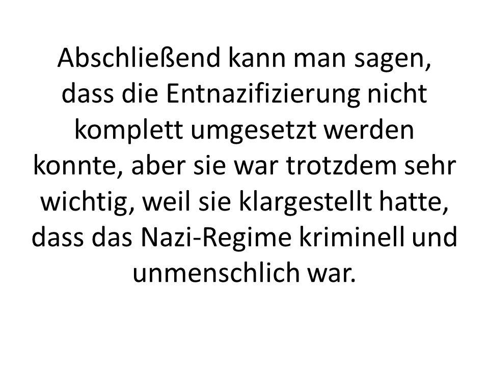 Abschließend kann man sagen, dass die Entnazifizierung nicht komplett umgesetzt werden konnte, aber sie war trotzdem sehr wichtig, weil sie klargestellt hatte, dass das Nazi-Regime kriminell und unmenschlich war.