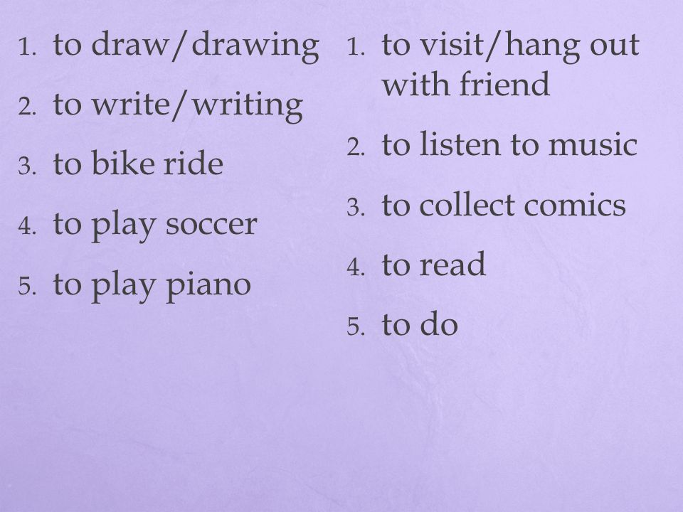 to draw/drawing to visit/hang out with friend. to write/writing. to listen to music. to bike ride.