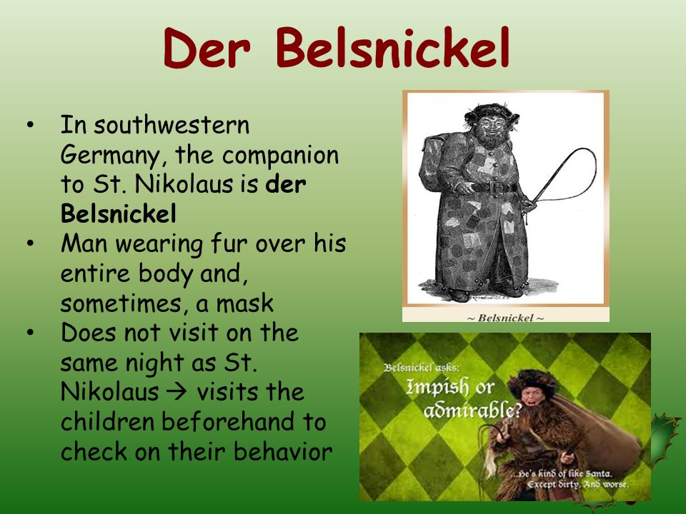 Der Belsnickel In southwestern Germany, the companion to St. Nikolaus is der Belsnickel. Man wearing fur over his entire body and, sometimes, a mask.