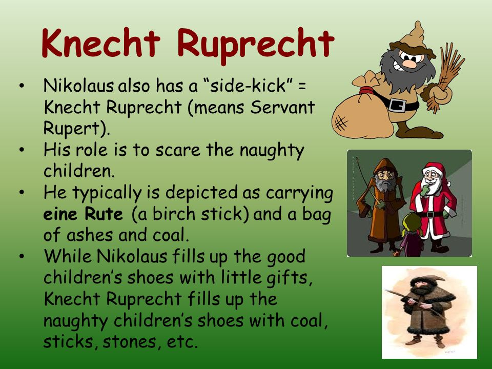 Knecht Ruprecht Nikolaus also has a side-kick = Knecht Ruprecht (means Servant Rupert). His role is to scare the naughty children.