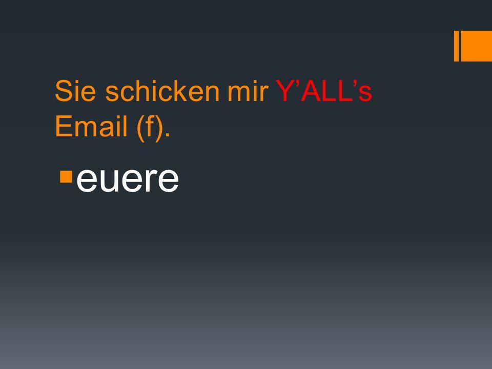 Sie schicken mir Y'ALL's Email (f).