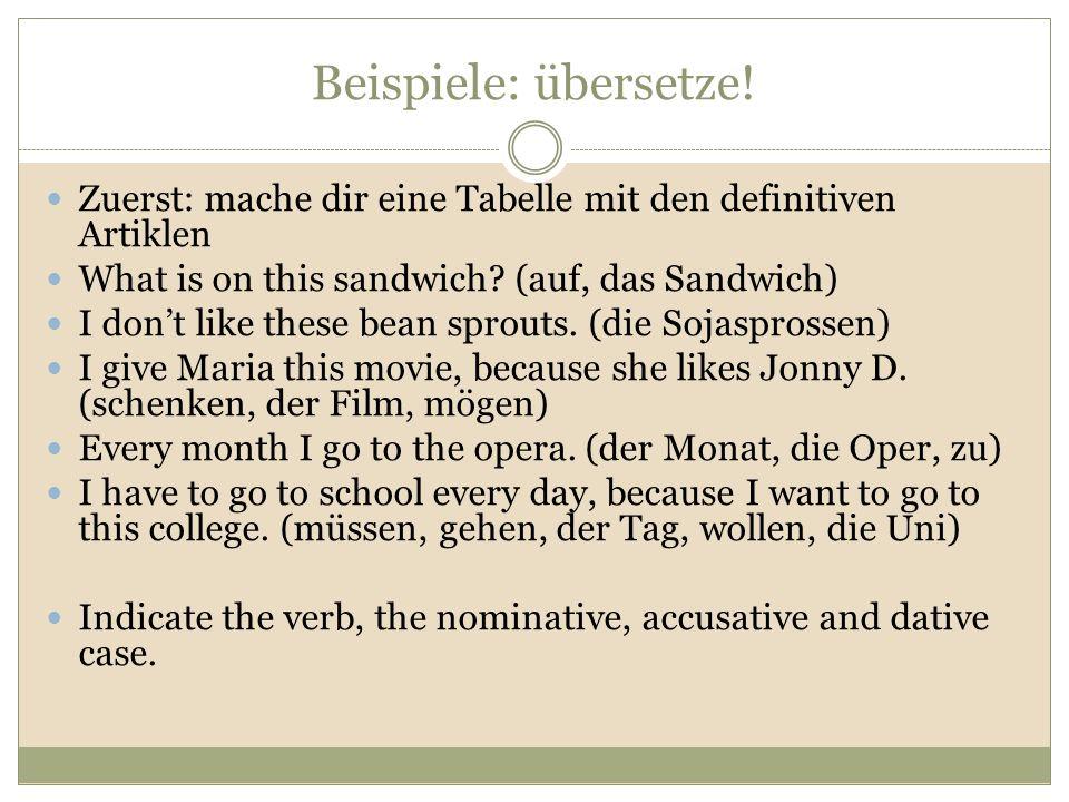 Beispiele: übersetze! Zuerst: mache dir eine Tabelle mit den definitiven Artiklen. What is on this sandwich (auf, das Sandwich)