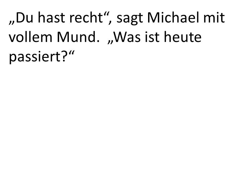 """""""Du hast recht , sagt Michael mit vollem Mund. """"Was ist heute passiert"""