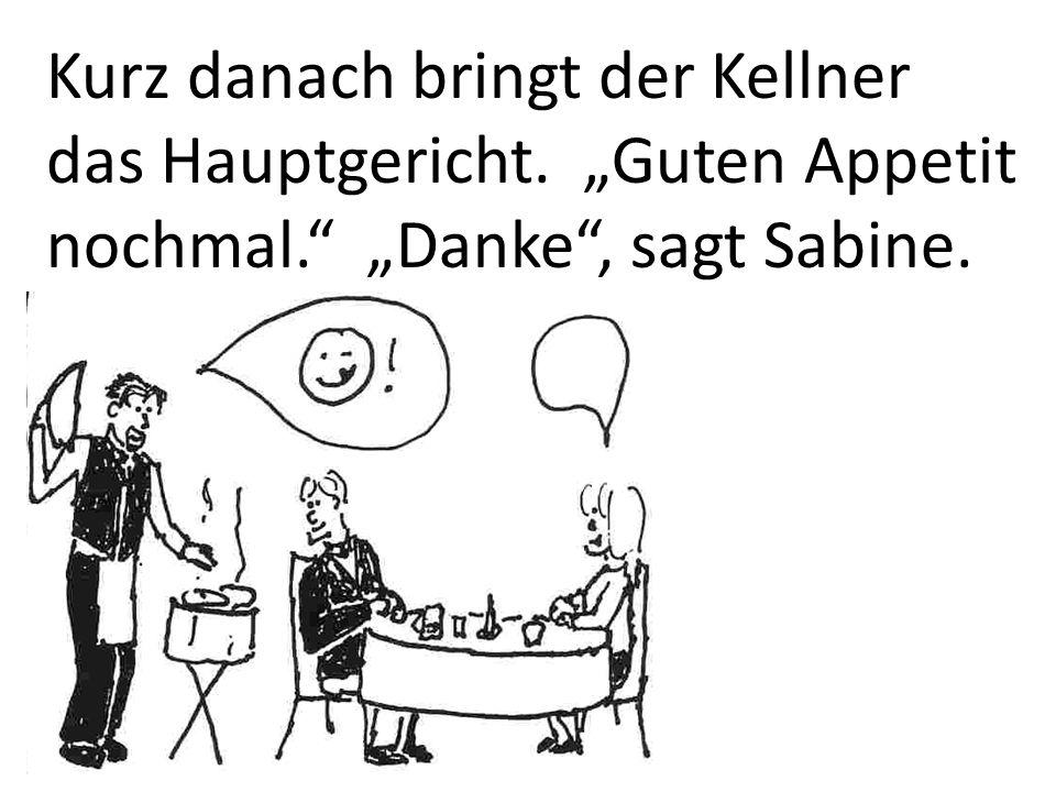 """Kurz danach bringt der Kellner das Hauptgericht. """"Guten Appetit nochmal. """"Danke , sagt Sabine."""