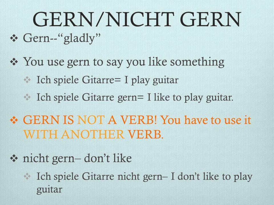GERN/NICHT GERN Gern-- gladly You use gern to say you like something