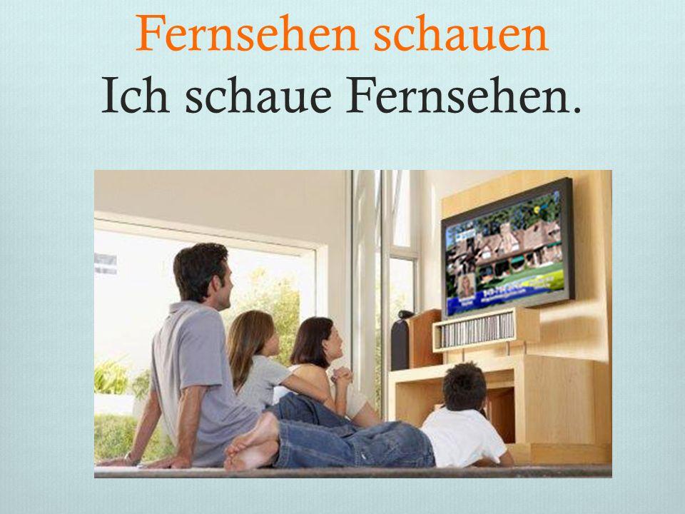 Fernsehen schauen Ich schaue Fernsehen.