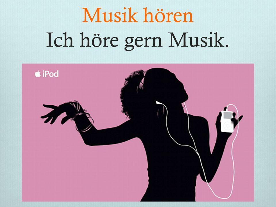 Musik hören Ich höre gern Musik. .