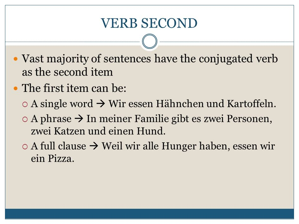 VERB SECOND Vast majority of sentences have the conjugated verb as the second item. The first item can be: