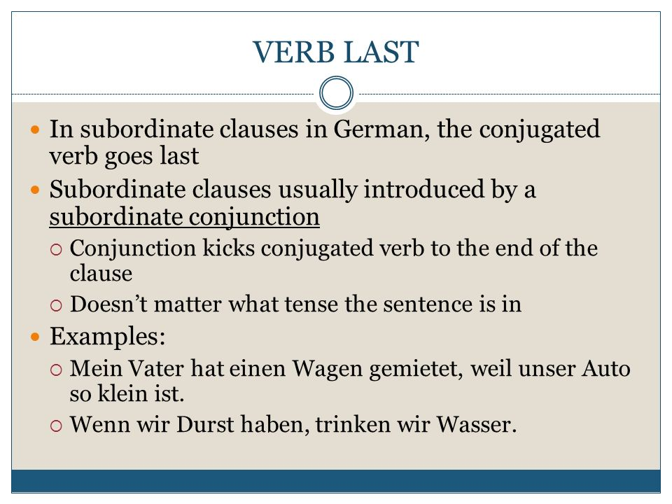 VERB LAST In subordinate clauses in German, the conjugated verb goes last. Subordinate clauses usually introduced by a subordinate conjunction.