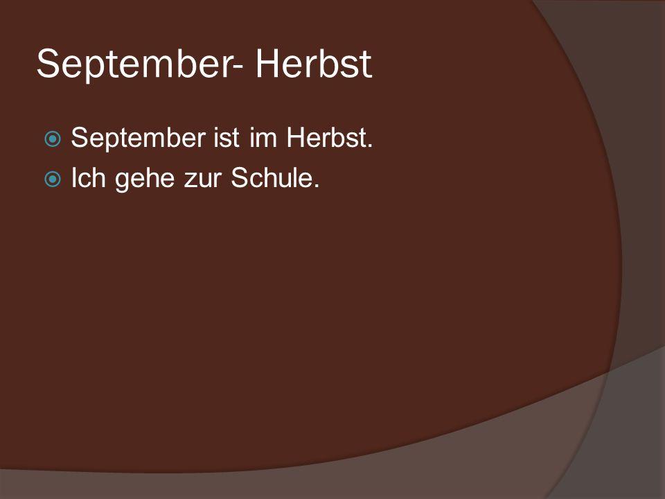 September- Herbst September ist im Herbst. Ich gehe zur Schule.