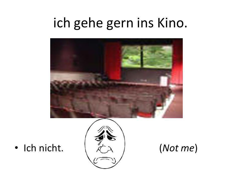 ich gehe gern ins Kino. Ich nicht. (Not me)